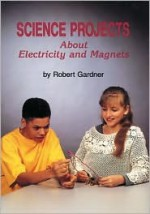 Science Projects about Electricity and Magnets - Robert Gardner