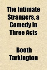 The Intimate Strangers, a Comedy in Three Acts - Booth Tarkington