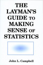 The Layman's Guide to Making Sense of Statistics - John Campbell