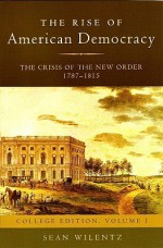 The Rise of American Democracy: The Crisis of the New Order, 1787-1815: College Edition, Volume I (v. 1) - Sean Wilentz