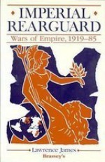 Imperial Rearguard: Wars of Empire, 1919-1985 - Lawrence James