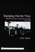 Stamping Out the Virus: Allied Intervention in the Russian Civil War, 1918-1920 - Perry Moore, Ian Robertson
