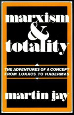 Marxism and Totality: The Adventures of a Concept from Lukacs to Habermas - Martin Jay