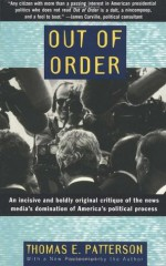 Out of Order: An incisive and boldly original critique of the news media's domination of America's political process - Thomas E. Patterson