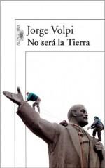 No será la Tierra (Spanish Edition) - Jorge Volpi