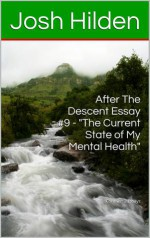 """After The Descent Essay #9 - """"The Current State of My Mental Health"""" (After The Descent, #9) - Josh Hilden"""