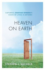 Heaven on Earth: Capturing Jonathan Edwards's Vision of Living in Between - Stephen J. Nichols