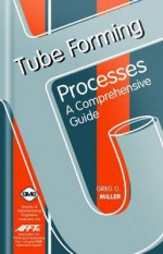 Tube Forming Processes: A Comprehensive Guide - Gregory Miller