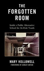 The Forgotten Room: Inside a Public Alternative School for At-Risk Youth - Mary Hollowell, Ashley Bryan