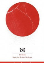2:46: Aftershocks: Stories from the Japan Earthquake - Barry Eisler, William Gibson, Jake Adelstein, Yoko Ono