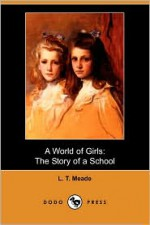 A World of Girls: The Story of a School - L.T. Meade