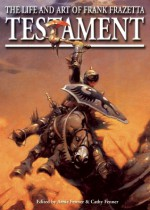 Testament: The Life and Art of Frank Frazetta - Frank Frazetta, Arnie Fenner, Cathy Fenner