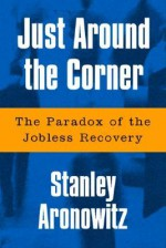 Just Around The Corner: The Paradox Of The Jobless Recovery - Stanley Aronowitz