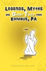 Legends, Myths and Ghost Tales from Emmaus, Pa - Maryann Miller