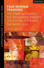 Four Revenge Tragedies: The Spanish Tragedy, The Revenger's Tragedy, 'Tis Pity She's A Whore and The White Devil - Anonymous Anonymous, John Ford, John Webster, Thomas Kyd, Janet Clare