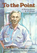 To the Point: A Story about E. B. White - David R. Collins, Amy Johnson