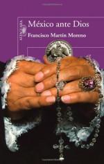 Mexico Ante Dios/ Mexico Before God - Francisco Martín Moreno