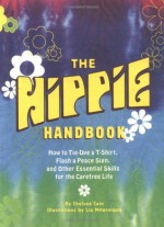 The Hippie Handbook: How to Tie-Dye a T-Shirt, Flash a Peace Sign, and Other Essential Skills for the Carefree Life - Chelsea Cain, Lia Miternique