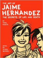 The Art of Jaime Hernandez: The Secrets of Life and Death - Todd Hignite, Jaime Hernández, Alison Bechdel