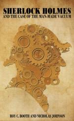 Sherlock Holmes and the Case of the Man-Made Vacuum - Roy C. Booth, Nicholas Johnson, Samantha LaFantasie