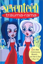 Seventeen: Trauma-Rama: Life's Most Embarrassing Moments...and How to Deal - Megan Stine