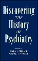 Discovering the History of Psychiatry - Mark S. Micale, Roy Porter