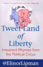 Tweet Land of Liberty: Irreverent Rhymes from the Political Circus - Elinor Lipman