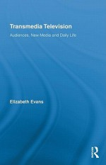 Transmedia Television: Audiences, New Media, and Daily Life - Elizabeth Evans