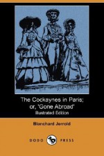 The Cockaynes in Paris; Or, 'Gone Abroad' (Illustrated Edition) (Dodo Press) - Blanchard Jerrold, Gustave Doré