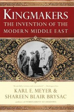 Kingmakers: The Invention of the Modern Middle East - Shareen Blair Brysac, Karl Ernest Meyer