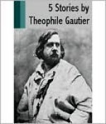5 Stories by Theophile Gautier - Théophile Gautier