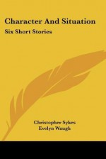 Character and Situation: Six Short Stories - Christopher Sykes, Evelyn Waugh