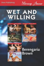 Wet and Willing [Woman in Hot Water: Cold Woman, Hot Men: Small Woman, Big Trouble] (Siren Publishing Menage Amour) - Berengaria Brown