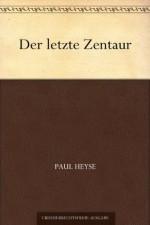 Der letzte Zentaur (German Edition) - Paul von Heyse