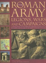 The Roman Army: Legions, Wars and Campaigns: A Military History of the World's First Superpower from the Rise of the Republic and the Might of the Empire to the Fall of the West - Nigel Rodgers