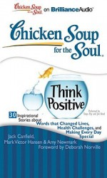 Chicken Soup for the Soul: Think Positive: 30 Inspirational Stories about Words That Changed Lives, Health Challenges, and Making Every Day Special - Jack Canfield, Mark Victor Hansen, Amy Newmark, Tanya Eby Sirois, Jim Bond, Deborah Norville