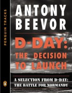 D-Day: The Decision to Launch: A Selection from D-Day: The Battle for Normandy (Penguin Tracks) - Antony Beevor