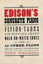 Edison's Concrete Piano: Flying Tanks, Six-Nippled Sheep, Walk-On-Water Shoes, and 12 Other Flops from Great Inventors - Judy Wearing