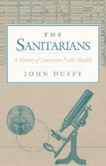 The Sanitarians: A HISTORY OF AMERICAN PUBLIC HEALTH - John Duffy