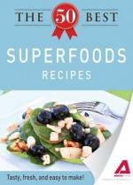 The 50 Best Superfoods Recipes: Tasty, Fresh, and Easy to Make! - Editors Of Adams Media, Adams Media