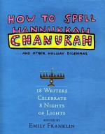 How to Spell Chanukah...and Other Holiday Dilemmas: 18 Writers Celebrate 8 Nights of Lights - Emily Franklin