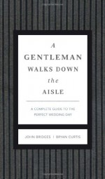 A Gentleman Walks Down the Aisle: A Complete Guide to the Perfect Wedding Day - John Bridges, Bryan Curtis