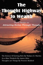 The Thought Highway to Wealth - Three Books on Attracting Riches Through Thought - Wallace D. Wattles, James Allen, Prentice Mulford