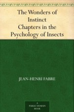 The Wonders of Instinct Chapters in the Psychology of Insects - Jean-Henri Fabre, Alexander Teixeira de Mattos, Bernard Miall