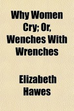 Why Women Cry; Or, Wenches with Wrenches - Elizabeth Hawes
