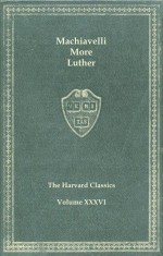 Harvard Classics, Vol. 36: Machiavelli, More & Luther - Martin Luther, Niccolò Machiavelli, Thomas More