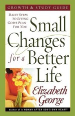 Small Changes for a Better Life: Daily Steps to Living God's Plan for You - Elizabeth George