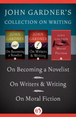 John Gardner's Collection on Writing: On Becoming a Novelist, On Writers & Writing, and On Moral Fiction - John Gardner