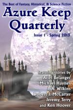 Azure Keep Quarterly - Issue 1 - Spring 2013 - Martin Greening, Ariel Belanger, Michael Haynes, J. A. Wilkins, Robert J. McCarter, Jeremy Terry, Ken Hoover