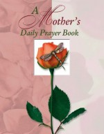 A Mother 's Daily Prayer Book (Deluxe Daily Prayer Books) - Elaine Creasman, June Eaton, Margaret Anne Huffman